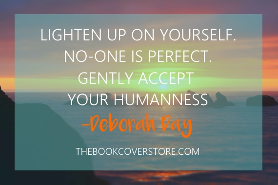Lighten up on yourself. No-one is perfect. Gently accept your humanness - Deborah Day