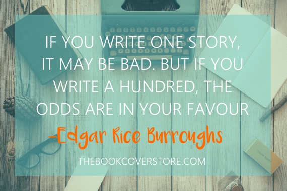 If you write one story, it may be bad. But if you write a hundred, the odds are in your favour - Edgar Rice Burroughs